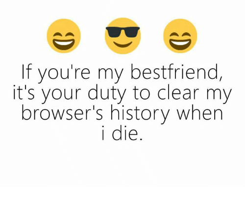 youre my best friend: f you're my best friend,  it's your duty to clear my  browser's history when  i die