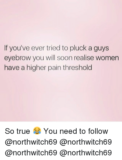 Memes, Soon..., and True: f you've ever tried to pluck a guys  eyebrow you will soon realise women  have a higher pain threshold So true 😂 You need to follow @northwitch69 @northwitch69 @northwitch69 @northwitch69