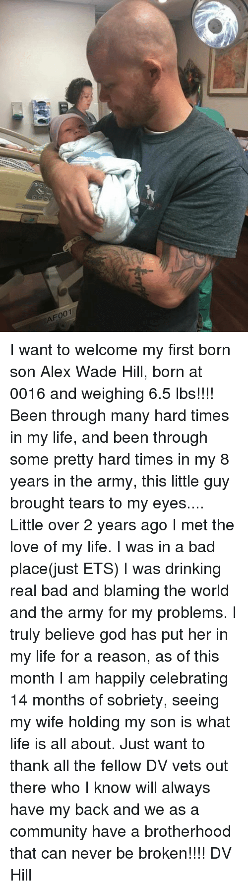 Bad, Community, and Drinking: F001 I want to welcome my first born son Alex Wade Hill, born at 0016 and weighing 6.5 lbs!!!! Been through many hard times in my life, and been through some pretty hard times in my 8 years in the army, this little guy brought tears to my eyes....  Little over 2 years ago I met the love of my life. I was in a bad place(just ETS) I was drinking real bad and blaming the world and the army for my problems. I truly believe god has put her in my life for a reason, as of this month I am happily celebrating 14 months of sobriety, seeing my wife holding my son is what life is all about.   Just want to thank all the fellow DV vets out there who I know will always have my back and we as a community have a  brotherhood  that can never be broken!!!!  DV  Hill