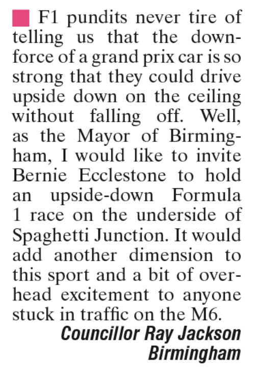 Memes, 🤖, and Add: F1 pundits never tire of  telling us that the down-  force of a grand prix car is so  strong that they could drive  upside down on the ceiling  without falling off. Well,  as the Mayor of Birming-  ham, I would like to invite  Bernie Ecclestone to hold  an upside-down Formula  1 race on the underside of  Spaghetti Junction. It would  add another dimension to  this sport and a bit of over-  head excitement to anyone  stuck in traffic on the M6.  Councillor Ray Jackson  Birmingham