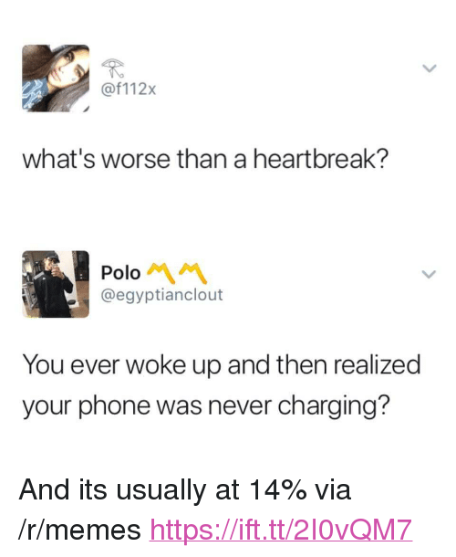 """Polo: @f112x  what's worse than a heartbreak?  Polo  @egyptianclout  You ever woke up and then realized  your phone was never charging? <p>And its usually at 14% via /r/memes <a href=""""https://ift.tt/2I0vQM7"""">https://ift.tt/2I0vQM7</a></p>"""