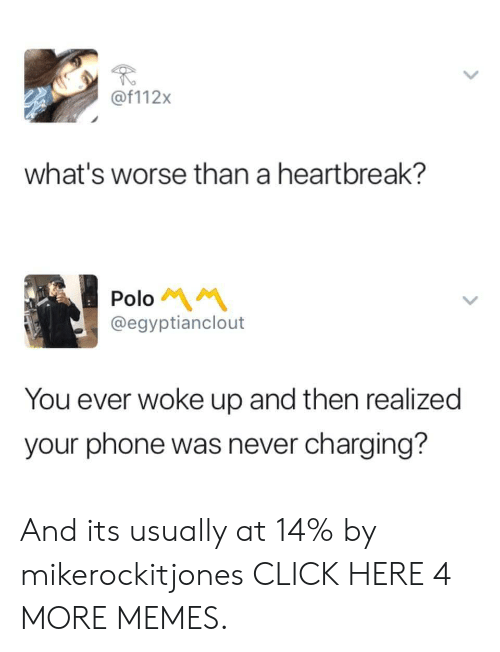 Polo: @f112x  what's worse than a heartbreak?  Polo  @egyptianclout  You ever woke up and then realized  your phone was never charging? And its usually at 14% by mikerockitjones CLICK HERE 4 MORE MEMES.