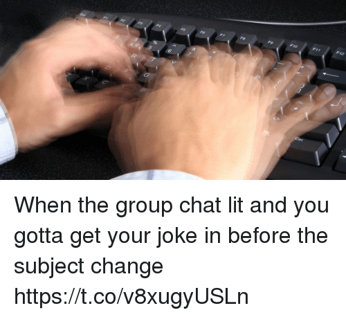 Funny, Group Chat, and Lit: F12  F11  F10  F9  F8  F6  F5  F1  6 When the group chat lit and you gotta get your joke in before the subject change https://t.co/v8xugyUSLn