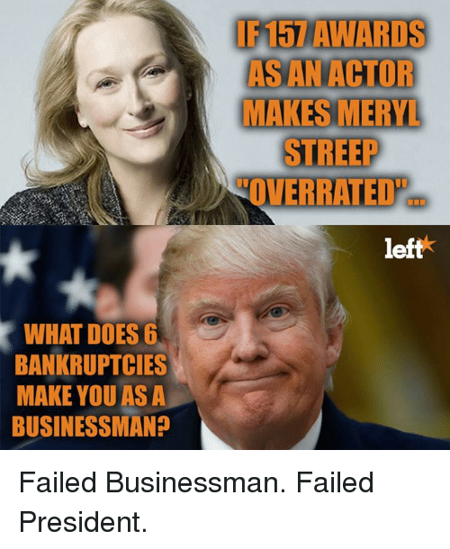 Memes, Meryl Streep, and What Does: F157 AWARDS  AS AN ACTOR  MAKES MERYL  STREEP  OVERRATED  eft  WHAT DOES 6  BANKRUPTCIES  MAKE YOU AS A  BUSINESSMAN+ Failed Businessman. Failed President.