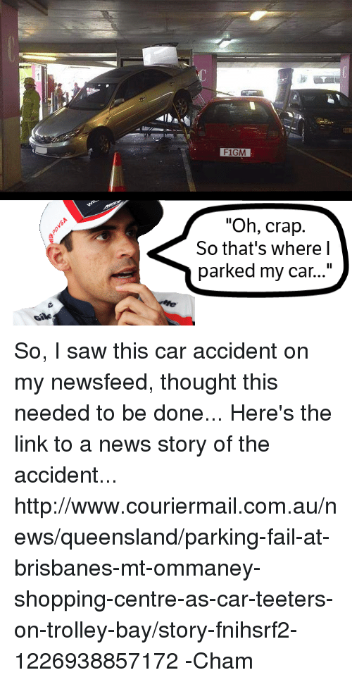 "parking fails: F1GM  ""Oh, crap.  So that's where I  parked my car..."" So, I saw this car accident on my newsfeed, thought this needed to be done...    Here's the link to a news story of the accident... http://www.couriermail.com.au/news/queensland/parking-fail-at-brisbanes-mt-ommaney-shopping-centre-as-car-teeters-on-trolley-bay/story-fnihsrf2-1226938857172  -Cham"