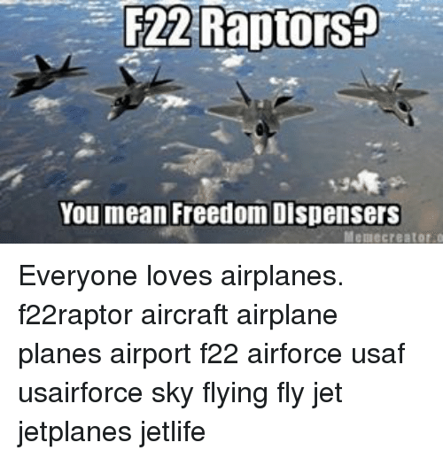 memes creator: F22 Raptors  You mean Freedom Dispensers  Meme creator o Everyone loves airplanes. f22raptor aircraft airplane planes airport f22 airforce usaf usairforce sky flying fly jet jetplanes jetlife