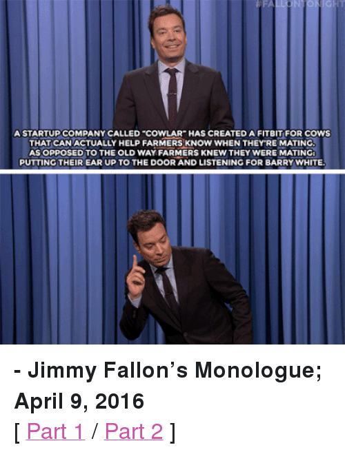 """Trump: FA  A STARTUP COMPANY CALLED """"COWLAR HAS CREATED A FITBIT FOR COWS  THAT CANACTUALLY HELP FARMERS KNOW WHEN THEY'RE MATINC  AS OPPOSED TO THE OLD WAY FARMERS KNEW THEY WERE MATING  PUTTING THEIR EAR UP TO THE DOOR AND LISTENING FOR BARRY WHITE <p><b>- Jimmy Fallon's Monologue; April 9, 2016</b></p><p>[ <a href=""""http://www.nbc.com/the-tonight-show/video/rudy-giuliani-endorses-donald-trump-twitter-to-stream-nfl-games-monologue/3016470"""" target=""""_blank"""">Part 1</a> /<a href=""""http://www.nbc.com/the-tonight-show/video/fitbit-for-cows-american-idol-election-monologue/3016471"""" target=""""_blank"""">Part 2</a> ]</p>"""