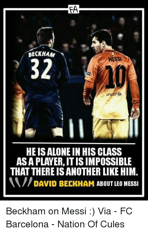 Barcelona, David Beckham, and Memes: FA  BECKHAM  MESSI  32  HEISALONE IN HIS CLASS  ASA PLAYER, IT IS IMPOSSIBLE  THAT THERE IS ANOTHER LIKE HIM.  DAVID BECKHAM ABOUT LEO MESSI Beckham on Messi :)  Via - FC Barcelona - Nation Of Cules