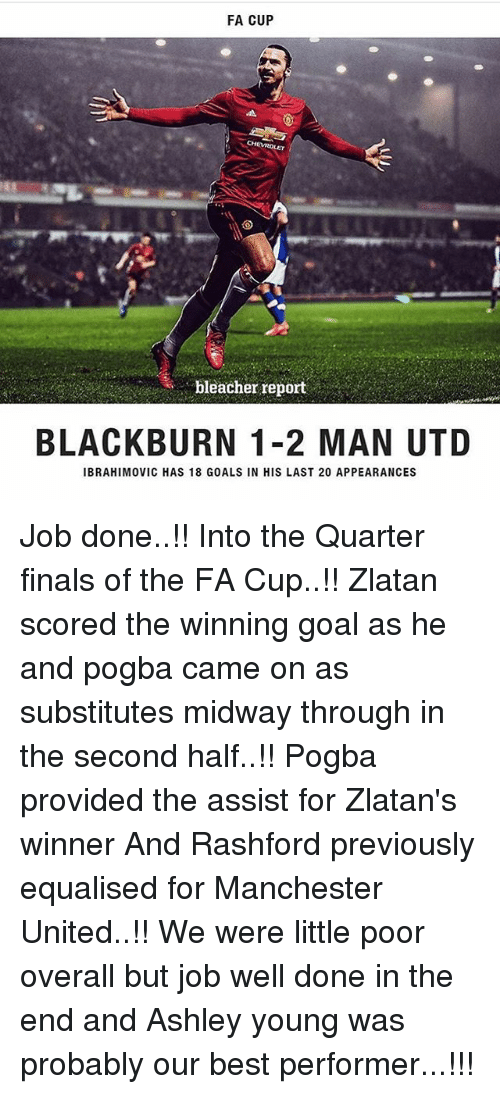 Finals, Goals, and Memes: FA CUP  bleacher report  BLACKBURN 1-2 MAN UTD  IBRAHIMOVIC HAS 18 GOALS IN HIS LAST 20 APPEARANCES Job done..!! Into the Quarter finals of the FA Cup..!! Zlatan scored the winning goal as he and pogba came on as substitutes midway through in the second half..!! Pogba provided the assist for Zlatan's winner And Rashford previously equalised for Manchester United..!! We were little poor overall but job well done in the end and Ashley young was probably our best performer...!!!
