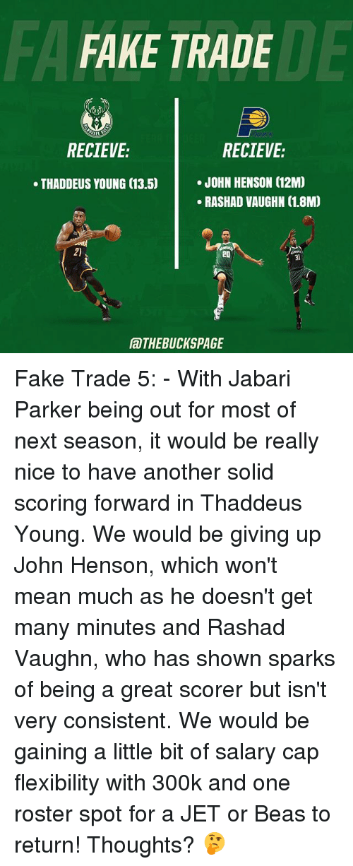 Recieve: FA  FAKE TRADE  DE  RECIEVE:  RECIEVE:  .JOHN HENSON (12M  RASHAD VAUGHN (1.8M)  THADDEUS YOUNG (13.5)  2)  20  31  aTHEBUCKSPAGE Fake Trade 5: - With Jabari Parker being out for most of next season, it would be really nice to have another solid scoring forward in Thaddeus Young. We would be giving up John Henson, which won't mean much as he doesn't get many minutes and Rashad Vaughn, who has shown sparks of being a great scorer but isn't very consistent. We would be gaining a little bit of salary cap flexibility with 300k and one roster spot for a JET or Beas to return! Thoughts? 🤔