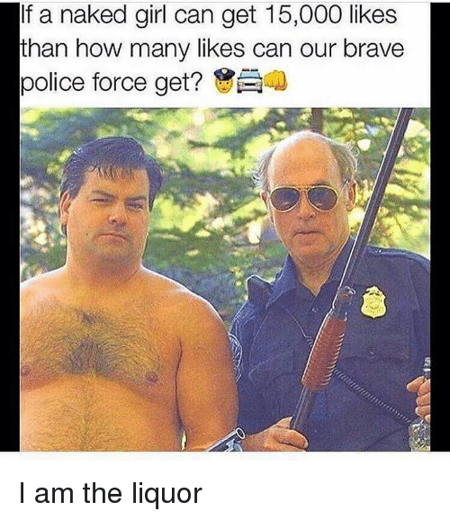 Memes, Brave, and Braves: fa naked girl can get 15,000 likes  than how many likes can our brave  police force get? I am the liquor