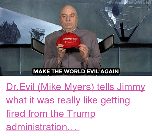 """Dr. Evil : FA  ONIGHT  AKE THE WORD  MAKE THE WORLD EVIL'AGAIN <p><a href=""""https://www.youtube.com/watch?v=7SAisWFutbw&amp;t=138s"""" target=""""_blank"""">Dr.Evil (Mike Myers) tells Jimmy what it was really like getting fired from the Trump administration&hellip;</a></p>"""