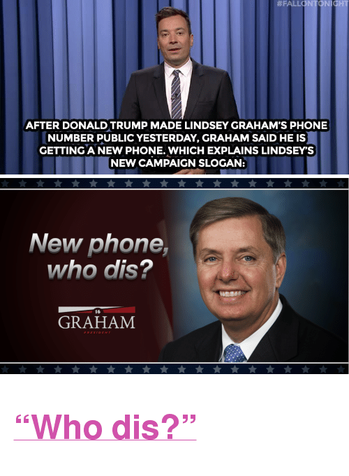 "Phone:  #FA -  ONT  HT  AFTER DONALD TRUMP MADE LINDSEY GRAHAM'S PHONE  NUMBER PUBLIC YESTERDAY, GRAHAM SAID HE IS  GETTINGANEW PHONE. WHICH EXPLAINS LINDSEYS  NEW CAMPAIGN SLOGAN:   New phone  who dis?  16  GRAHAM  PRESIDEN T <h2><b><a href=""http://www.nbc.com/the-tonight-show/video/16th-republican-joins-election-race-politicians-try-to-speak-spanish-monologue/2882565"" target=""_blank"">""Who dis?""</a></b></h2>"
