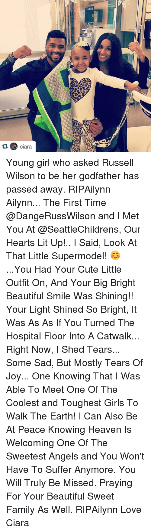 Russell Wilson: FA7  FX7  LI . Clara Young girl who asked Russell Wilson to be her godfather has passed away. RIPAilynn ・・・ Ailynn... The First Time @DangeRussWilson and I Met You At @SeattleChildrens, Our Hearts Lit Up!.. I Said, Look At That Little Supermodel! ☺️...You Had Your Cute Little Outfit On, And Your Big Bright Beautiful Smile Was Shining!! Your Light Shined So Bright, It Was As As If You Turned The Hospital Floor Into A Catwalk... Right Now, I Shed Tears... Some Sad, But Mostly Tears Of Joy... One Knowing That I Was Able To Meet One Of The Coolest and Toughest Girls To Walk The Earth! I Can Also Be At Peace Knowing Heaven Is Welcoming One Of The Sweetest Angels and You Won't Have To Suffer Anymore. You Will Truly Be Missed. Praying For Your Beautiful Sweet Family As Well. RIPAilynn Love Ciara