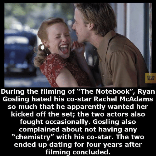 """Apparently, Dating, and Memes: Faa  During the filming of """"The Notebook"""", Ryan  Gosling hated his co-star Rachel McAdams  so much that he apparently wanted her  kicked off the set; the two actors also  fought occasionally. Gosling also  complained about not having any  """"chemistry"""" with his co-star. The two  ended up dating for four years after  filming concluded"""