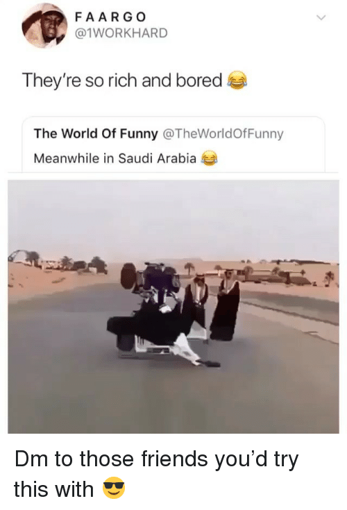 Bored, Friends, and Funny: FAARGO  @1WORKHARD  They're so rich and bored  The World Of Funny @TheWorldOfFunny  Meanwhile in Saudi Arabia Dm to those friends you'd try this with 😎