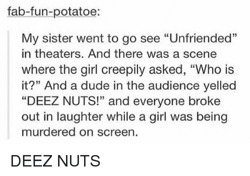 "Deeze Nuts: fab-fun-potatoe:  My sister went to go see ""Unfriended""  in theaters. And there was a scene  where the girl creepily asked, ""Who is  it?"" And a dude in the audience yelled  ""DEEZ NUTS!"" and everyone broke  out in laughter while a girl was being  murdered on screen DEEZ NUTS"