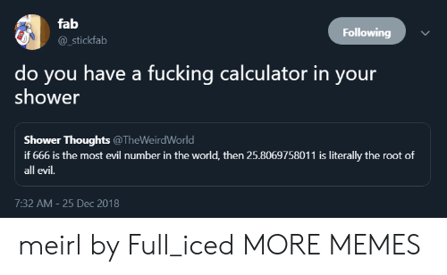 fab: fab  @_stickfab  Following  do you have a fucking calculator in your  shower  Shower Thoughts @TheWeirdWorld  if 666 is the most evil number in the world, then 25.8069758011 is literally the root of  all evil.  7:32 AM- 25 Dec 2018 meirl by Full_iced MORE MEMES