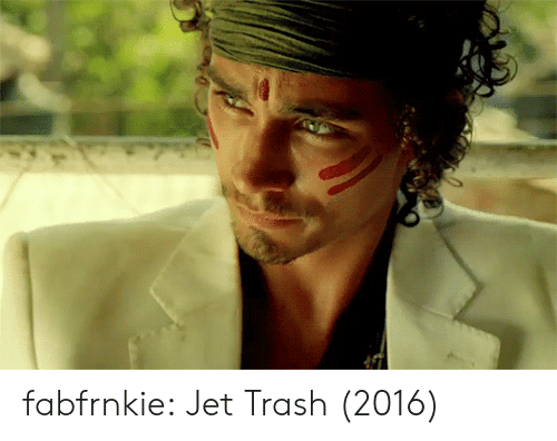 jet: fabfrnkie: Jet Trash (2016)