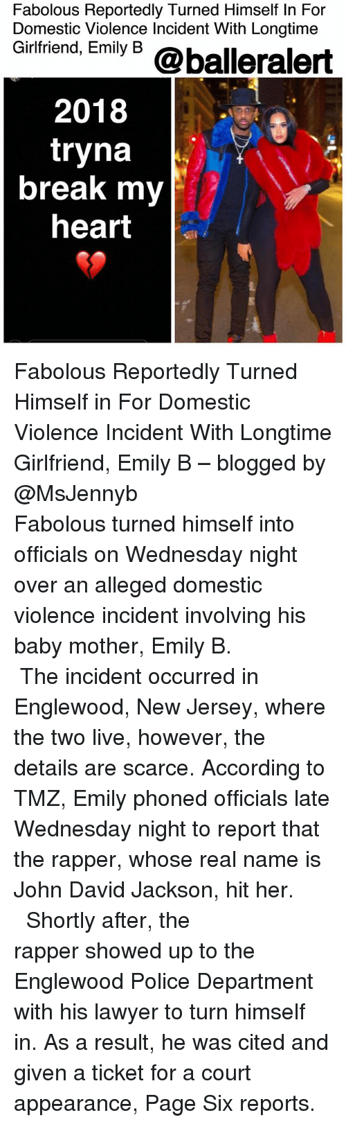 Wednesday Night: Fabolous Reportedly Turned Himself In For  Domestic Violence Incident With Longtime  Gintriend, Emiy 6 @balleralert  2018  tryna  break my  heart Fabolous Reportedly Turned Himself in For Domestic Violence Incident With Longtime Girlfriend, Emily B – blogged by @MsJennyb ⠀⠀⠀⠀⠀⠀⠀⠀⠀ ⠀⠀⠀⠀⠀⠀⠀⠀⠀ Fabolous turned himself into officials on Wednesday night over an alleged domestic violence incident involving his baby mother, Emily B. ⠀⠀⠀⠀⠀⠀⠀⠀⠀ ⠀⠀⠀⠀⠀⠀⠀⠀⠀ The incident occurred in Englewood, New Jersey, where the two live, however, the details are scarce. According to TMZ, Emily phoned officials late Wednesday night to report that the rapper, whose real name is John David Jackson, hit her. ⠀⠀⠀⠀⠀⠀⠀⠀⠀ ⠀⠀⠀⠀⠀⠀⠀⠀⠀ Shortly after, the rapper showed up to the Englewood Police Department with his lawyer to turn himself in. As a result, he was cited and given a ticket for a court appearance, Page Six reports.