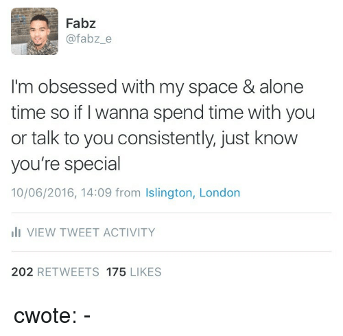 youre special: Fabz  @fabz_e  I'm obsessed with my space & alone  time so if I wanna spend time with you  or talk to you consistently. just know  you're special  10/06/2016, 14:09 from Islington, London  VIEW TWEET ACTIVITY  202 RETWEETS 175 LIKES cwote:  -