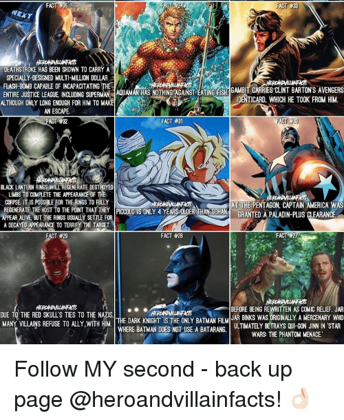 Captain America, Fac, and Memes: FAC  35  FACT #33  NEXT  SPECIALLY DESIGNED MULTI MILLION DOLLAR  FLASH-BOMB CAPABLE OF INCAPACITATING THE  GAMBIT CARRIES CLINT BARTON'S AVENGERS  ENTIRE JUSTICE LEAGUE. INcwDING suPERMAN AS NOTHING AGAINST EATING FISH  HE FROM HIM  ALTHOUGH ONLY LONG ENOUGH FOR HIM TO MAKE  IDENTICARD. WHICH TOOK AN ESCAPE  FACT #31  FACT 32  BLACK LANTERN RINGS WILL REGENERATE DESTROYED  LIMBs TO COMPIETE THE APPEARANCE OF THE  CORPSE, IT Is POSSIBLE FOR THE RINGS TO FULLY  REGENERATE HOST TO  AT THE PENTAGON CAPTAIN AMERICA WAS  APPEAR THE THE PONT PICCOLO IS ONLY 4 YEARS ER THANNGIHA  GRANTED A PALADIN-PLUS CLEARANCE  BUT THE RINGS USUALIY SETTLE FOR  A DECAYEO APPEARANCE TO TERRIFY THE TARGET  FACT  #27  FACT #29  FACT #28  BEFORE BEING REWRITTEN AS COMIC RELIEF. JAR  DUE TO THE RED SKULLS TIES TO THE NAZIS  JAR BINKS WAS ORIGINALLY A MERCENARY WHO  THE DARK KNIGHT IS THE ONLY BATMAN FILM  MANY VILLAINS REFUSE TO ALLY WITH HIM  WHERE BATMAN DOES NOT USE A BATARANG,  ULTIMATELY BETRAYS QUI-GON JINN IN STAR  WARS THE PHANTOM MENACE. Follow MY second - back up page @heroandvillainfacts! 👌🏻