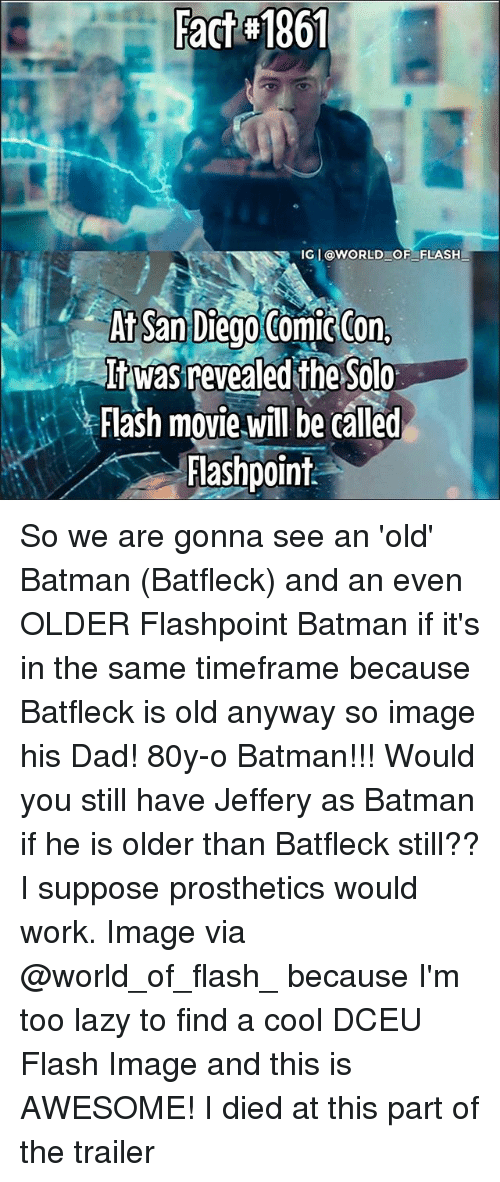 Batman, Dad, and Fac: Fac 861  IGL@woRLD OF_ FLASH  At San Diego  Flash movie will be called  Flashpoint So we are gonna see an 'old' Batman (Batfleck) and an even OLDER Flashpoint Batman if it's in the same timeframe because Batfleck is old anyway so image his Dad! 80y-o Batman!!! Would you still have Jeffery as Batman if he is older than Batfleck still?? I suppose prosthetics would work. Image via @world_of_flash_ because I'm too lazy to find a cool DCEU Flash Image and this is AWESOME! I died at this part of the trailer