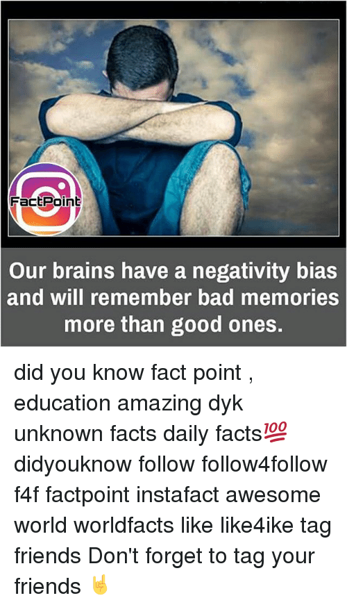 Bad, Brains, and Fac: Fac Point  Our brains have a negativity bias  and will remember bad memories  more than good ones. did you know fact point , education amazing dyk unknown facts daily facts💯 didyouknow follow follow4follow f4f factpoint instafact awesome world worldfacts like like4ike tag friends Don't forget to tag your friends 🤘
