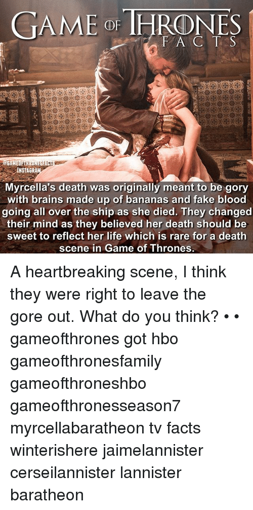 baratheon: FAC T S  INSTAGRA  Myrcella's death was originally meant to be gory  with brains made up of bananas and fake blood  going all over the ship as she died. They changed  their mind as they believed her death should be  sweet to reflect her life which is rare for a death  scene in Game of Thrones.  in A heartbreaking scene, I think they were right to leave the gore out. What do you think? • • gameofthrones got hbo gameofthronesfamily gameofthroneshbo gameofthronesseason7 myrcellabaratheon tv facts winterishere jaimelannister cerseilannister lannister baratheon