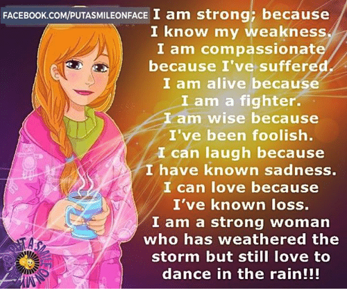 dancing in the rain: FACE Book.coM/puTASMILEONFACE I am strong; because  I know my weakness  I am com passionat  because I've suffered  I am alive because  I am a fighter.  I am wise because  I've been foolish.  I can laugh because  I have known sadness.  I can love because  I've known loss.  I am a strong woman  who has weathered the  storm but still love to  dance in the rain!!!