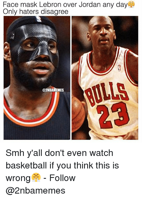Basketball, Nba, and Smh: Face mask Lebron over Jordan any day  Only haters disagree  @2NBAMEMES  gULLS Smh y'all don't even watch basketball if you think this is wrong😤 - Follow @2nbamemes