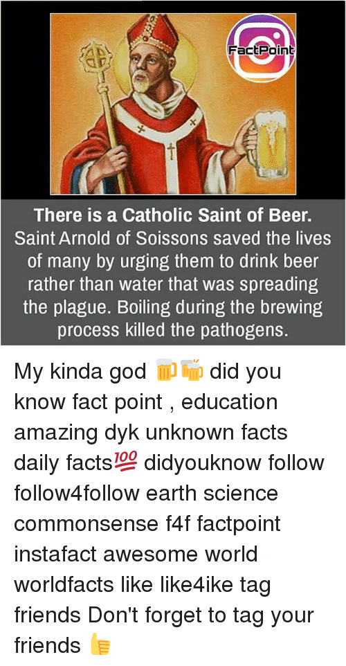 Beer, Facts, and Friends: FacE Point  There is a Catholic Saint of Beer.  Saint Arnold of Soissons saved the lives  of many by urging them to drink beer  rather than water that was spreading  the plague. Boiling during the brewing  process killed the pathogens. My kinda god 🍺🍻 did you know fact point , education amazing dyk unknown facts daily facts💯 didyouknow follow follow4follow earth science commonsense f4f factpoint instafact awesome world worldfacts like like4ike tag friends Don't forget to tag your friends 👍
