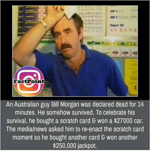 Memes, Scratch, and Celebrated: Face tPoint  An Australian guy Bill Morgan was declared dead for 14  minutes. He somehow survived. To celebrate his  survival, he bought a scratch card 8 won a $27000 car.  The media/news asked him to re-enact the scratch card  moment so he bought another card won another  $250,000 jackpot.