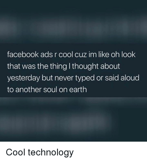 Dank, Facebook, and Cool: facebook ads r cool cuz im like oh look  that was the thing I thought about  yesterday but never typed or said aloud  to another soul on earth Cool technology