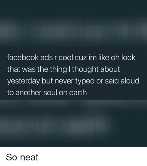Facebook, Cool, and Earth: facebook ads r cool cuz im like oh look  that was the thing I thought about  yesterday but never typed or said aloud  to another soul on earth So neat