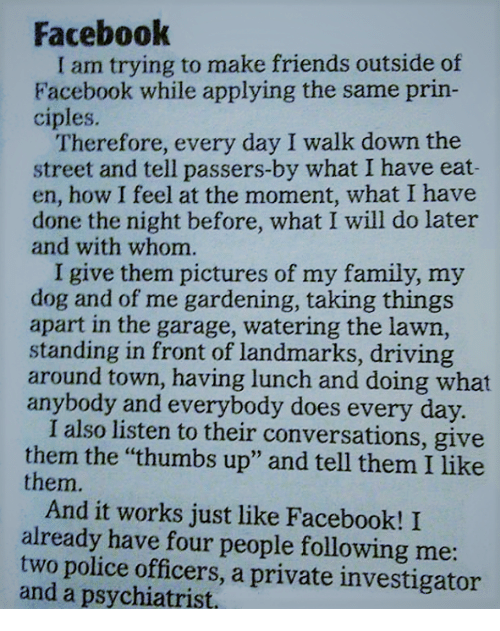 """thumb ups: Facebook  am trying to make friends outside of  Facebook while applying the same prin-  ciples.  Therefore, every day I walk down the  street and tell passers-by what I have eat-  en, how I feel at the moment, what I have  done the night before, what I will do later  and with whom.  I give them pictures of my family, my  dog and of me gardening, taking things  apart in the garage, watering the lawn,  standing in front of landmarks, driving  around town, having lunch and doing what  anybody and everybody does every day.  I also listen to their conversations, give  them the """"thumbs up"""" and tell them I like  them.  And it works just like Facebook! I  already have four people following me  two police officers, a private investigator  and a psychiatrist,"""