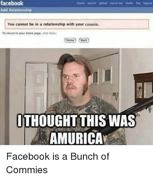 Terrible Facebook: facebook  bome search global vocal net invite faq logout  Add Relationship  You cannot be in a relationship with your cousin.  To return to your home page, click here.  Back  THOUGHT THIS WAS  AMURICA Facebook is a Bunch of Commies