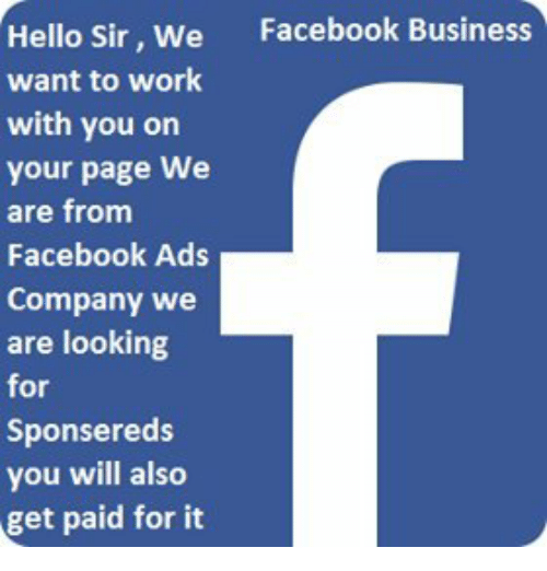 Hello Sir: Facebook Business  Hello Sir, We  want to work  with you on  your page We  are from  Facebook Ads  Company we  are looking  for  Sponsereds  you will also  get paid for it