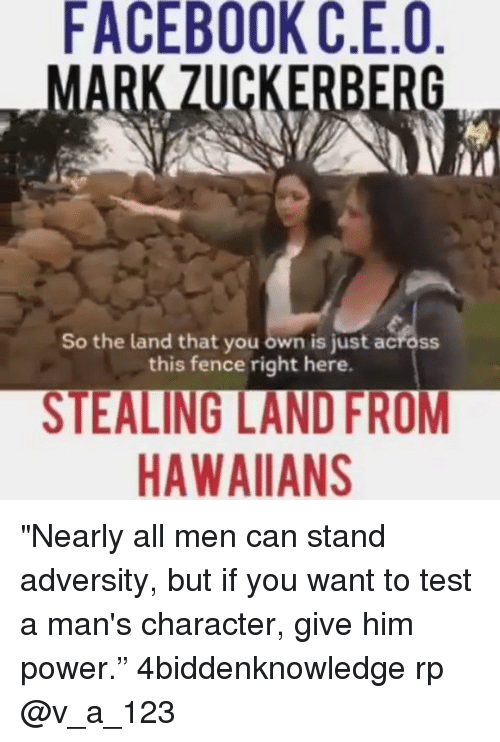 "adversity: FACEBOOK C.E.O  ZUCKERBERG  So the land that you own is just across  this fence right here.  STEALING LANDFROM  HAWAIIAN ""Nearly all men can stand adversity, but if you want to test a man's character, give him power."" 4biddenknowledge rp @v_a_123"