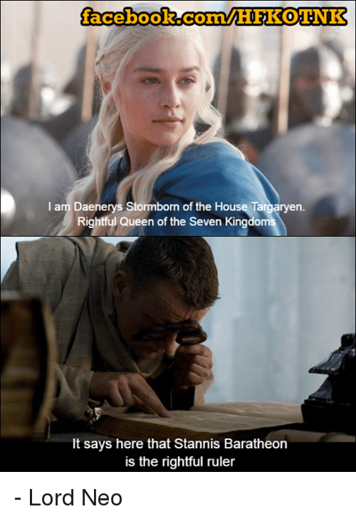 Memes, Queen, and Ruler: facebook.com/HFKOINR  I am Daenerys Stormborn of the House en  Rightful Queen of the Seven Kingdoms  It says here that Stannis Baratheon  is the rightful ruler - Lord Neo