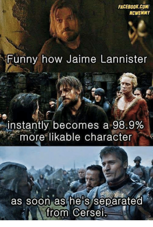 Memes, 🤖, and How: FACEBOOK COM  NCWEMMY  Funny how Jaime Lannister  instantly becomes a 98.9%  more likable character  as soon as he S Separated  from Cersei.