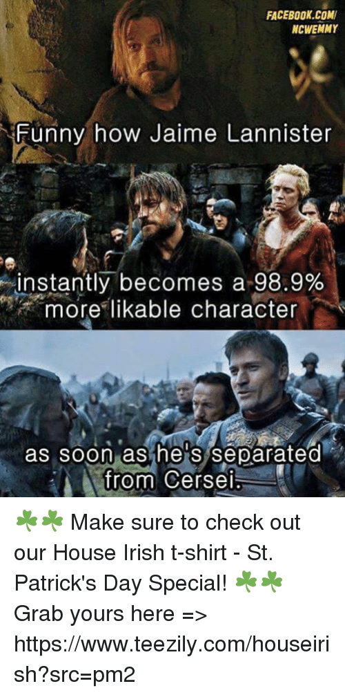 Irish, Memes, and 🤖: FACEBOOK COM  NCWEMMY  Funny how Jaime Lannister  instantly becomes a 98.9%  more likable character  as soon as he S separated  from Cersei ☘️☘️ Make sure to check out our House Irish t-shirt - St. Patrick's Day Special! ☘️☘️ Grab yours here => https://www.teezily.com/houseirish?src=pm2