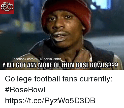 Memecrunch: Facebook.com/NOTSportsCente  YALL GOT ANY MORE OF THEM ROSE BOWLS?  DOWNLOAD MEME GENERATOR FROM HTTP://MEMECRUNCH.COM College football fans currently: #RoseBowl https://t.co/RyzWo5D3DB