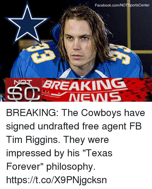 "Dallas Cowboys, Facebook, and Sports: Facebook.com/NOTSportsCenter  BREAKING  NEWER BREAKING: The Cowboys have signed undrafted free agent FB Tim Riggins. They were impressed by his ""Texas Forever"" philosophy. https://t.co/X9PNjgcksn"