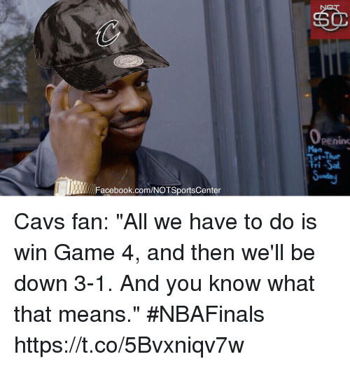 """Cavs, Facebook, and Sports: Facebook.com/NOTSportsCenter  Penino  Tri-Sal Cavs fan: """"All we have to do is win Game 4, and then we'll be down 3-1. And you know what that means."""" #NBAFinals https://t.co/5Bvxniqv7w"""