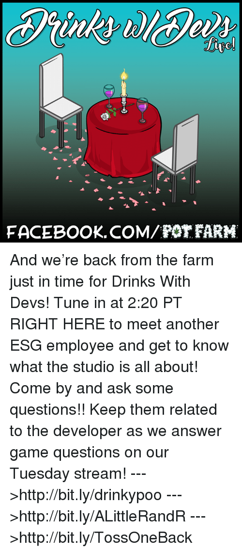 pot farm: FACEBOOK COM POT FARM And we're back from the farm just in time for Drinks With Devs! Tune in at 2:20 PT RIGHT HERE to meet another ESG employee and get to know what the studio is all about! Come by and ask some questions!! Keep them related to the developer as we answer game questions on our Tuesday stream!  --->http://bit.ly/drinkypoo --->http://bit.ly/ALittleRandR --->http://bit.ly/TossOneBack