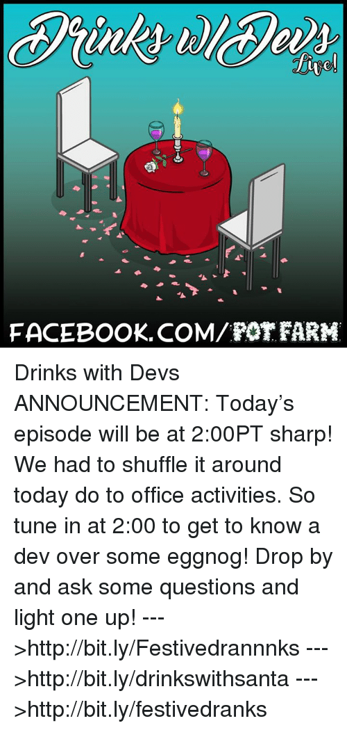pot: FACEBOOK. COM/POT FARM Drinks with Devs ANNOUNCEMENT: Today's episode will be at 2:00PT sharp! We had to shuffle it around today do to office activities. So tune in at 2:00 to get to know a dev over some eggnog! Drop by and ask some questions and light one up!  --->http://bit.ly/Festivedrannnks --->http://bit.ly/drinkswithsanta --->http://bit.ly/festivedranks