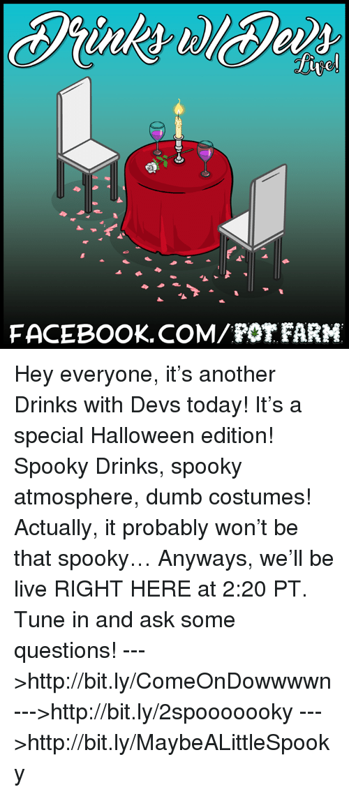 pot farm: FACEBOOK COM POT FARM Hey everyone, it's another Drinks with Devs today! It's a special Halloween edition! Spooky Drinks, spooky atmosphere, dumb costumes! Actually, it probably won't be that spooky… Anyways, we'll be live RIGHT HERE at 2:20 PT. Tune in and ask some questions!  --->http://bit.ly/ComeOnDowwwwn --->http://bit.ly/2spooooooky --->http://bit.ly/MaybeALittleSpooky