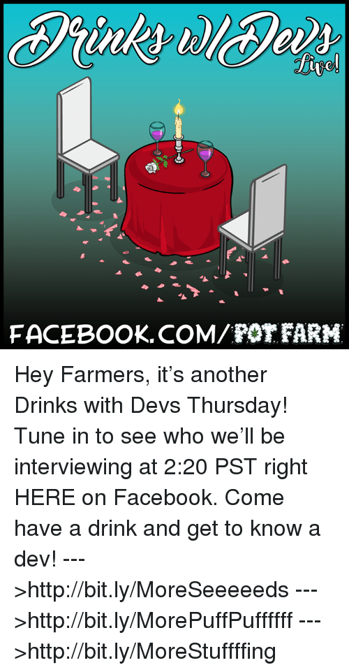 pot farm: FACEBOOK COM POT FARM Hey Farmers, it's another Drinks with Devs Thursday! Tune in to see who we'll be interviewing at 2:20 PST right HERE on Facebook. Come have a drink and get to know a dev!  --->http://bit.ly/MoreSeeeeeds --->http://bit.ly/MorePuffPuffffff --->http://bit.ly/MoreStuffffing