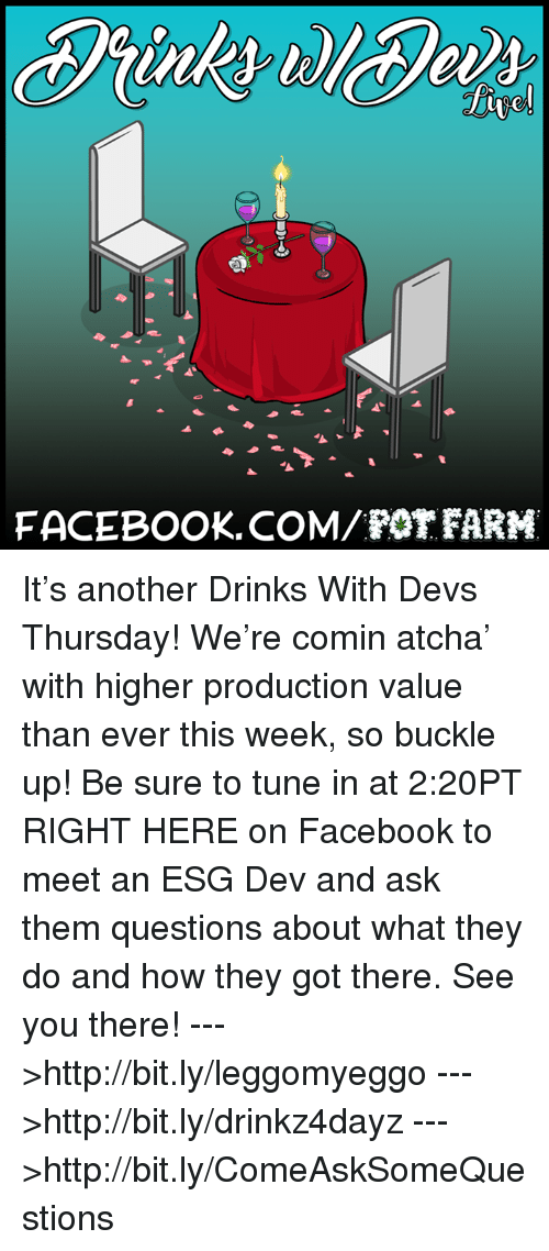 pot farm: FACEBOOK COM POT FARM It's another Drinks With Devs Thursday! We're comin atcha' with higher production value than ever this week, so buckle up! Be sure to tune in at 2:20PT RIGHT HERE on Facebook to meet an ESG Dev and ask them questions about what they do and how they got there. See you there!  --->http://bit.ly/leggomyeggo --->http://bit.ly/drinkz4dayz --->http://bit.ly/ComeAskSomeQuestions